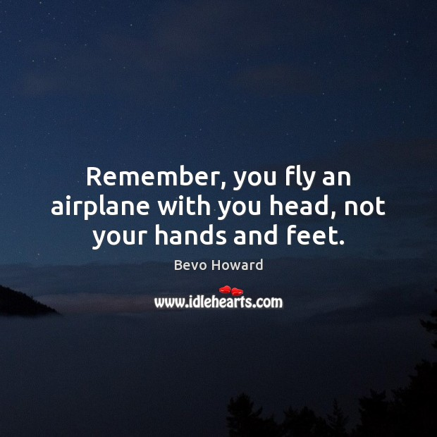 Image, Remember, you fly an airplane with you head, not your hands and feet.
