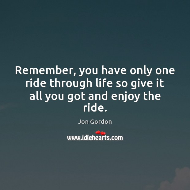 Remember, you have only one ride through life so give it all you got and enjoy the ride. Jon Gordon Picture Quote