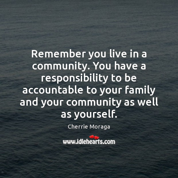 Remember you live in a community. You have a responsibility to be Cherrie Moraga Picture Quote