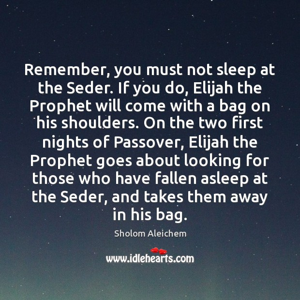 Remember, you must not sleep at the Seder. If you do, Elijah Sholom Aleichem Picture Quote