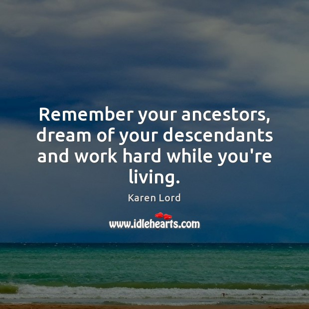 Remember your ancestors, dream of your descendants and work hard while you're living. Image