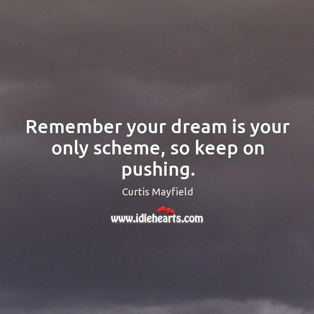 Image, Remember your dream is your only scheme, so keep on pushing.