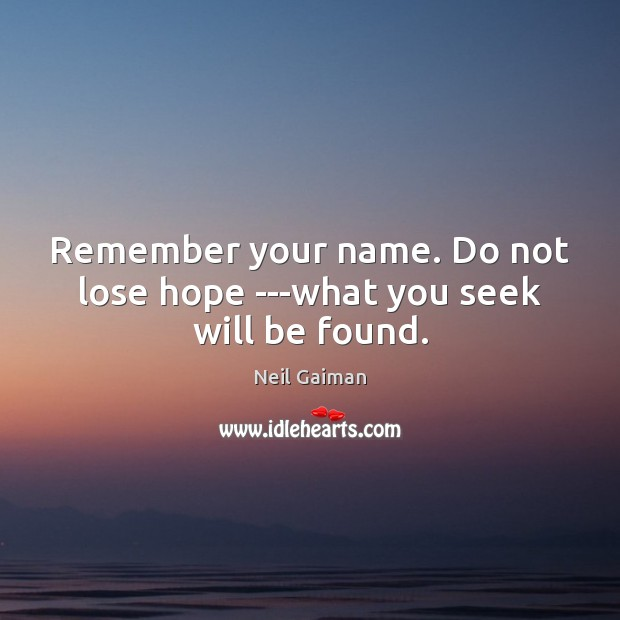 Remember your name. Do not lose hope —what you seek will be found. Neil Gaiman Picture Quote