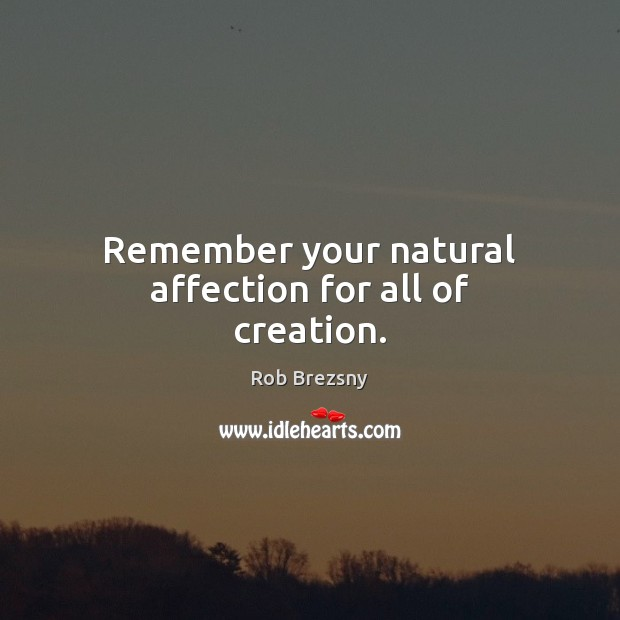 Remember your natural affection for all of creation. Rob Brezsny Picture Quote