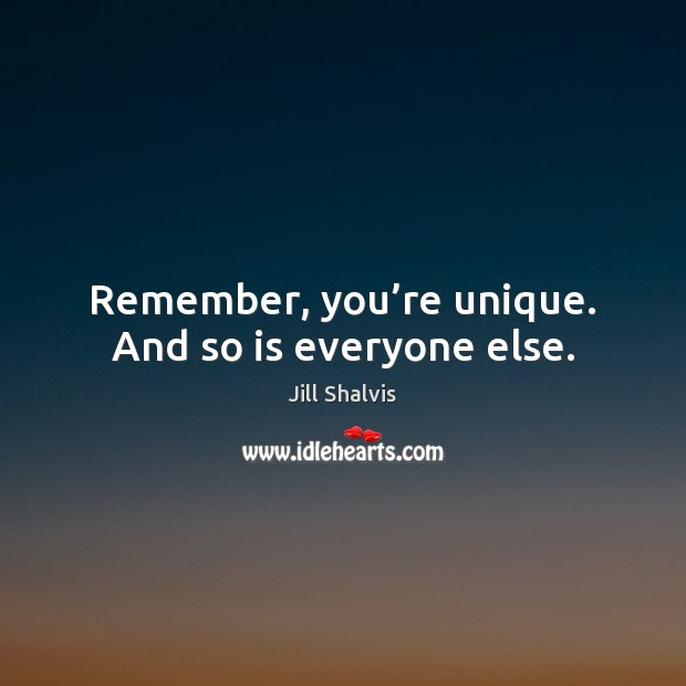 Image, Remember, you're unique. And so is everyone else.
