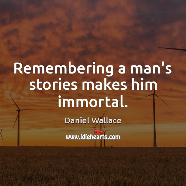 Remembering a man's stories makes him immortal. Daniel Wallace Picture Quote