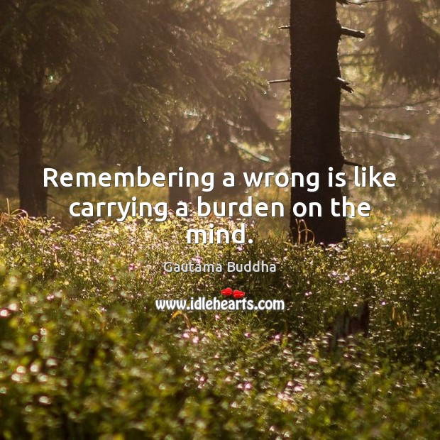 Remembering a wrong is like carrying a burden on the mind. Image