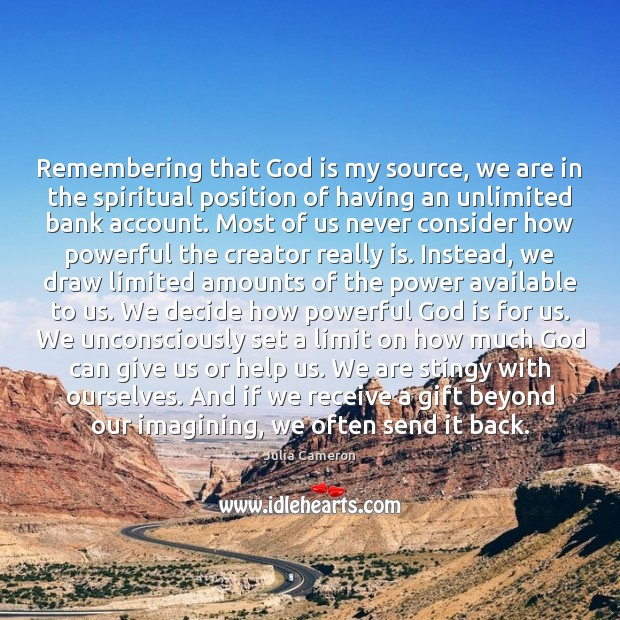 Remembering that God is my source, we are in the spiritual position Julia Cameron Picture Quote