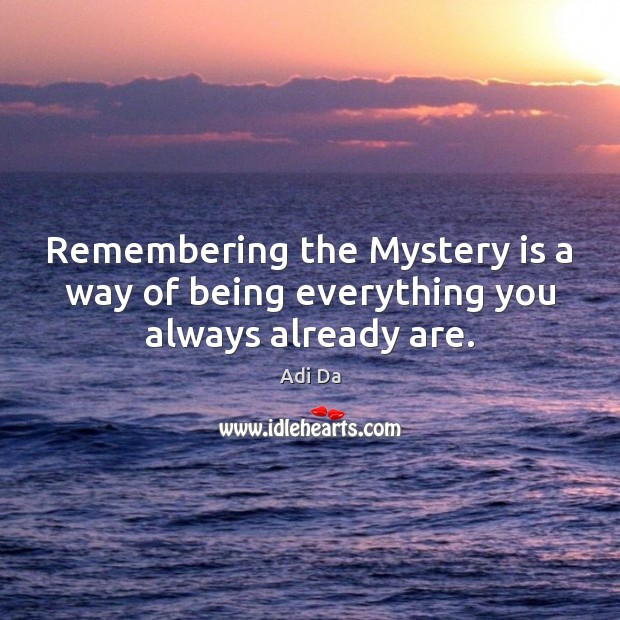 Remembering the Mystery is a way of being everything you always already are. Image