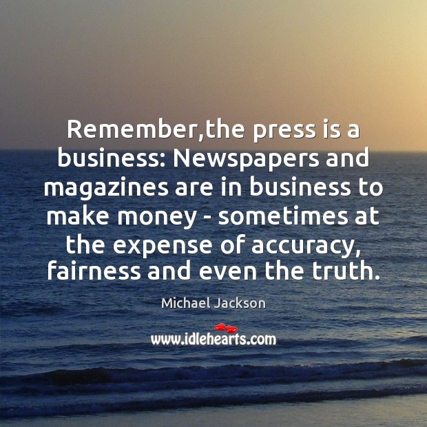 Remember,the press is a business: Newspapers and magazines are in business Michael Jackson Picture Quote