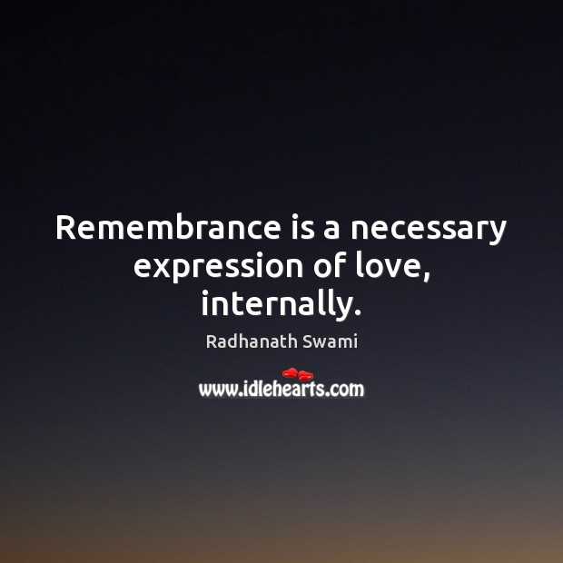 Remembrance is a necessary expression of love, internally. Radhanath Swami Picture Quote