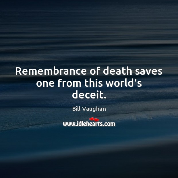 Remembrance of death saves one from this world's deceit. Bill Vaughan Picture Quote