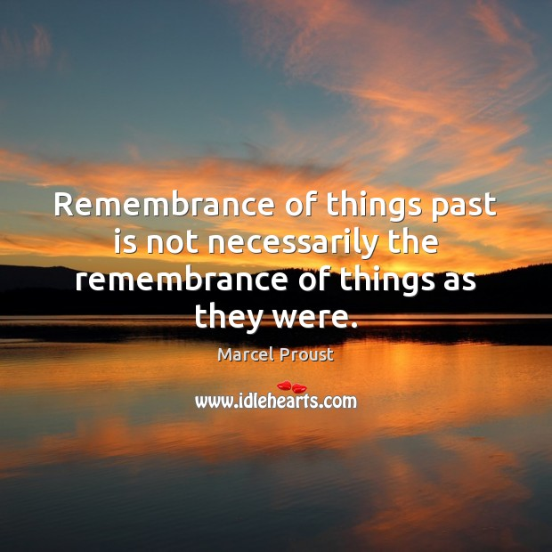 Image, Remembrance of things past is not necessarily the remembrance of things as they were.