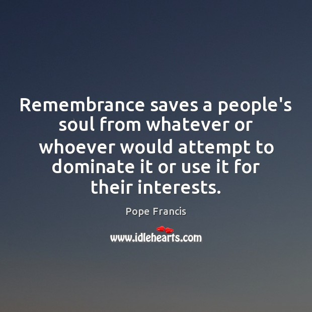 Remembrance saves a people's soul from whatever or whoever would attempt to Image