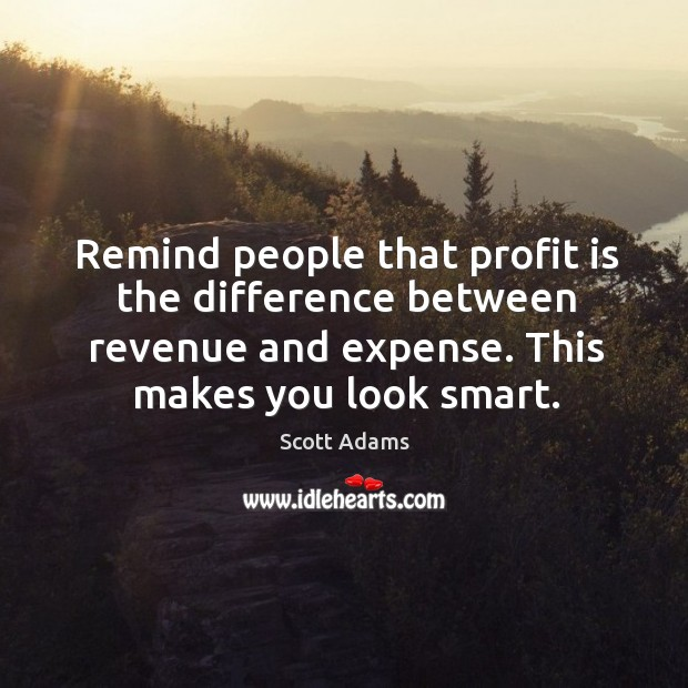 Remind people that profit is the difference between revenue and expense. This makes you look smart. Image