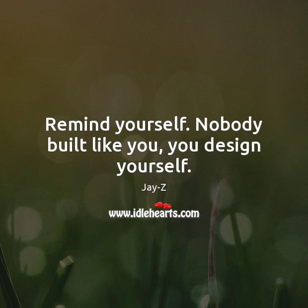 Image, Remind yourself. Nobody built like you, you design yourself.