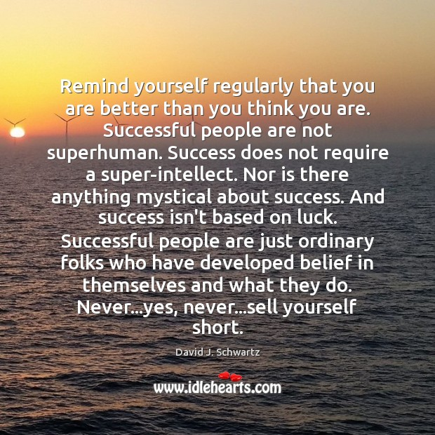 Remind yourself regularly that you are better than you think you are. Luck Quotes Image