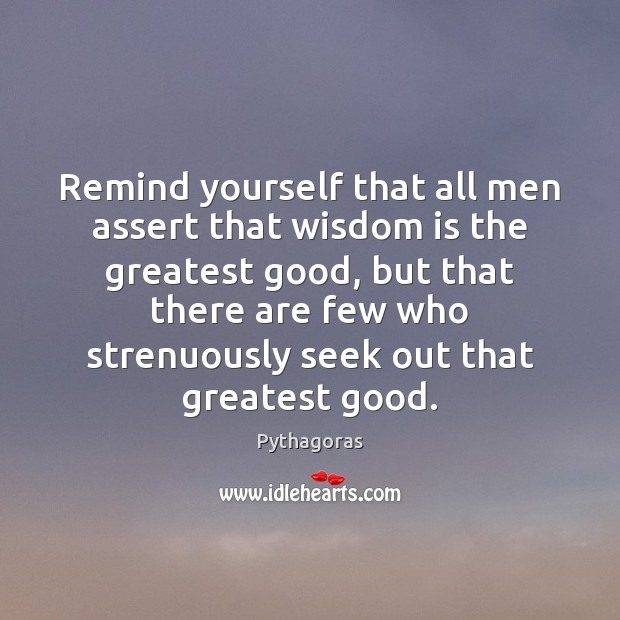 Image, Remind yourself that all men assert that wisdom is the greatest good,