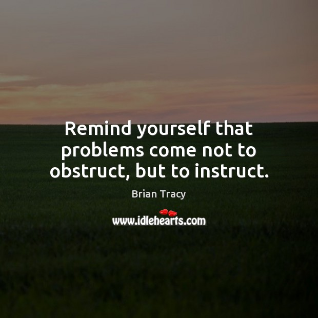 Remind yourself that problems come not to obstruct, but to instruct. Image