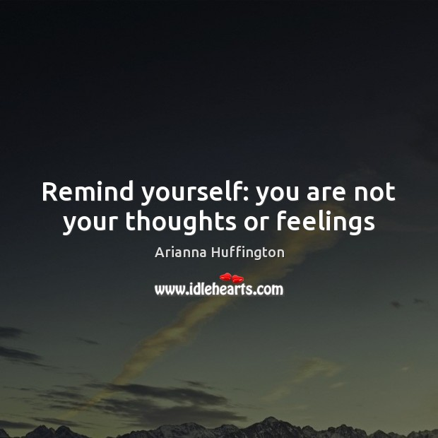Remind yourself: you are not your thoughts or feelings Arianna Huffington Picture Quote