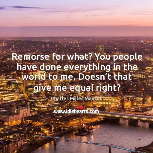Remorse for what? you people have done everything in the world to me. Doesn't that give me equal right? Image
