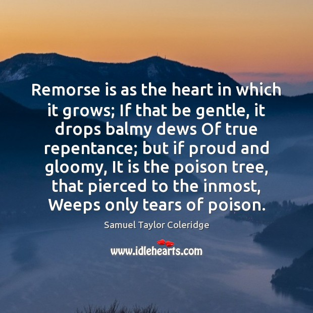 Remorse is as the heart in which it grows; If that be Samuel Taylor Coleridge Picture Quote