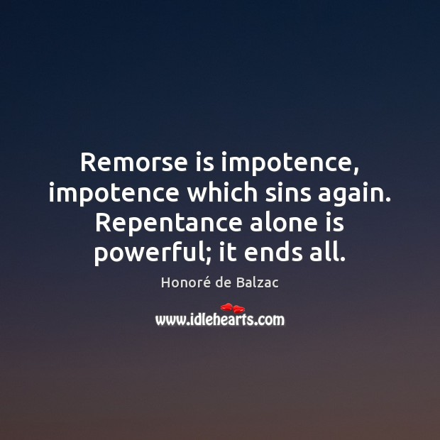 Image, Remorse is impotence, impotence which sins again. Repentance alone is powerful; it