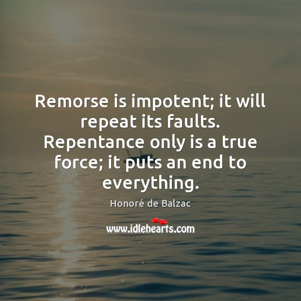 Remorse is impotent; it will repeat its faults. Repentance only is a Image
