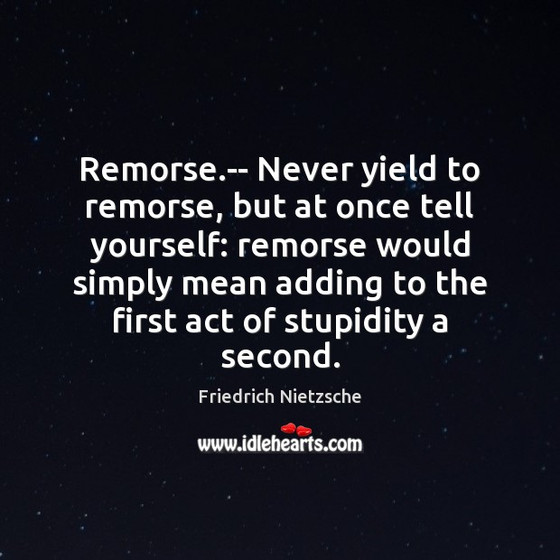 Image, Remorse.– Never yield to remorse, but at once tell yourself: remorse