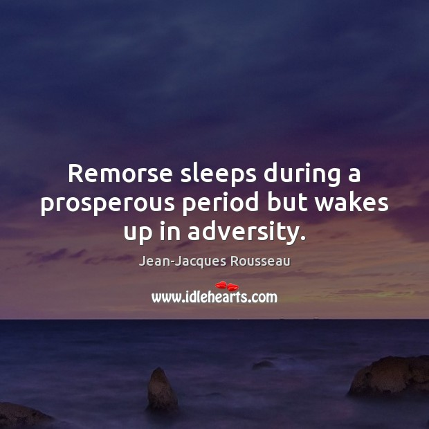 Remorse sleeps during a prosperous period but wakes up in adversity. Jean-Jacques Rousseau Picture Quote