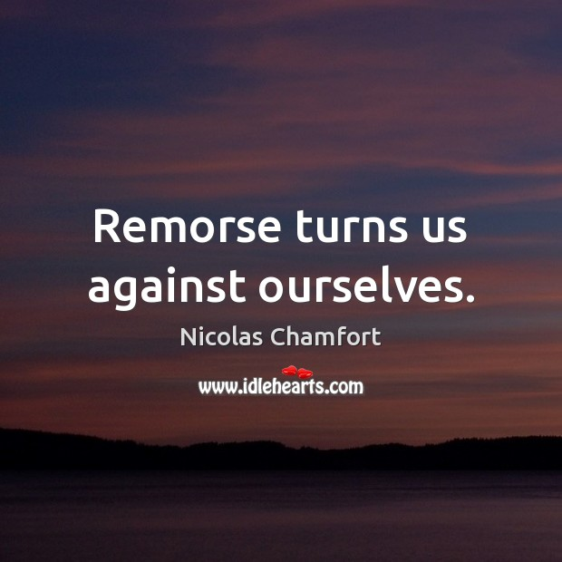 Remorse turns us against ourselves. Nicolas Chamfort Picture Quote