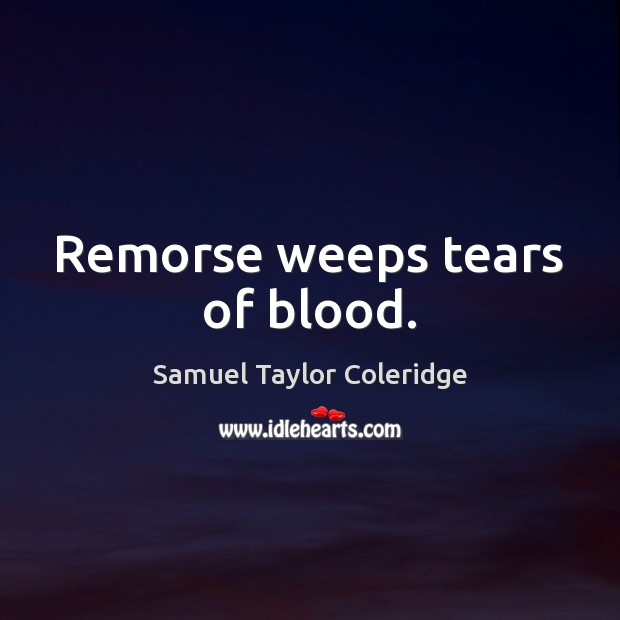 Remorse weeps tears of blood. Samuel Taylor Coleridge Picture Quote