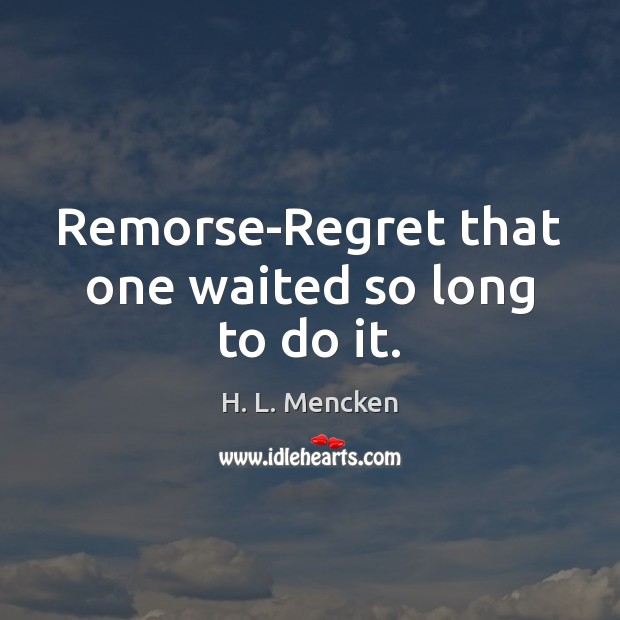 Remorse-Regret that one waited so long to do it. Image