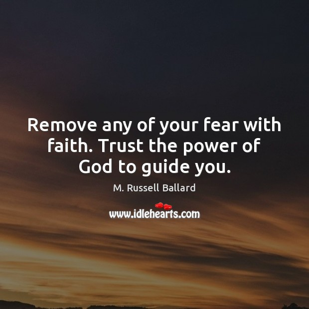 Remove any of your fear with faith. Trust the power of God to guide you. Image