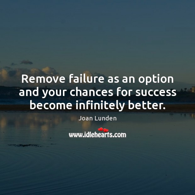 Remove failure as an option and your chances for success become infinitely better. Joan Lunden Picture Quote