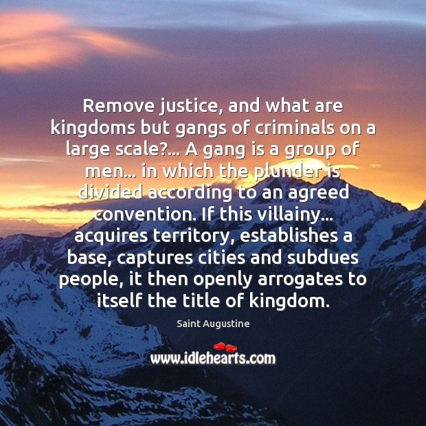 Remove justice, and what are kingdoms but gangs of criminals on a Saint Augustine Picture Quote