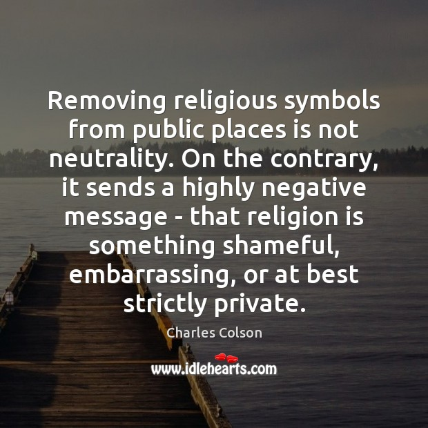Removing religious symbols from public places is not neutrality. On the contrary, Charles Colson Picture Quote