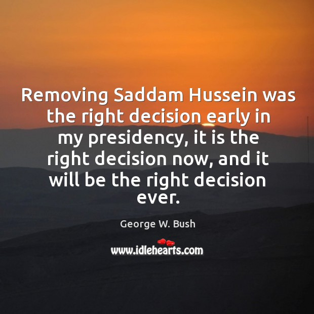 Image, Removing Saddam Hussein was the right decision early in my presidency, it