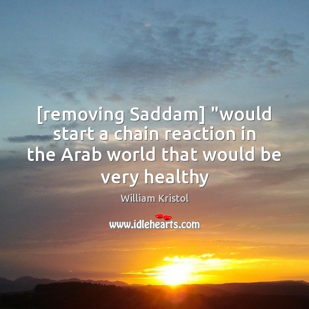 """[removing Saddam] """"would start a chain reaction in the Arab world that William Kristol Picture Quote"""