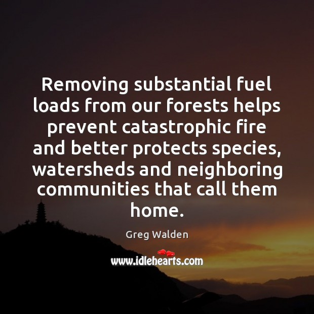 Removing substantial fuel loads from our forests helps prevent catastrophic fire and Greg Walden Picture Quote