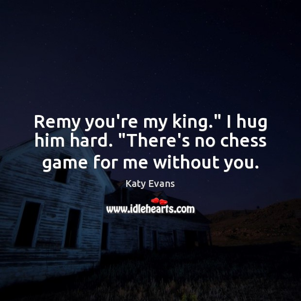 "Katy Evans Picture Quote image saying: Remy you're my king."" I hug him hard. ""There's no chess game for me without you."