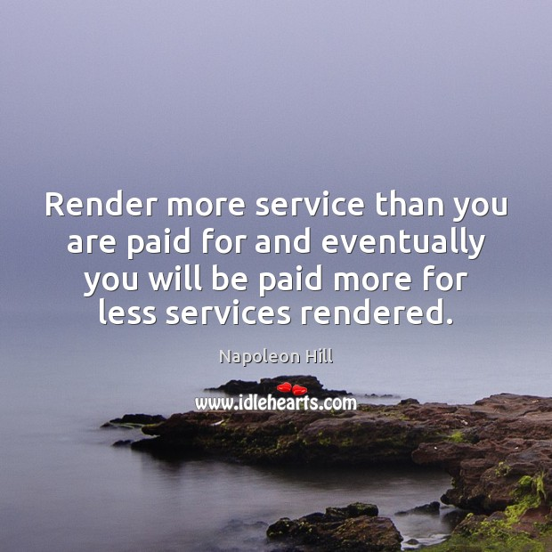 Render more service than you are paid for and eventually you will Image