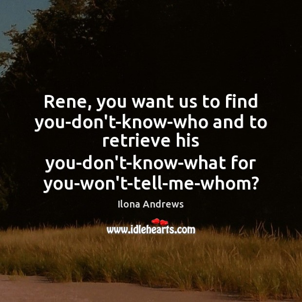 Image, Rene, you want us to find you-don't-know-who and to retrieve his you-don't-know-what