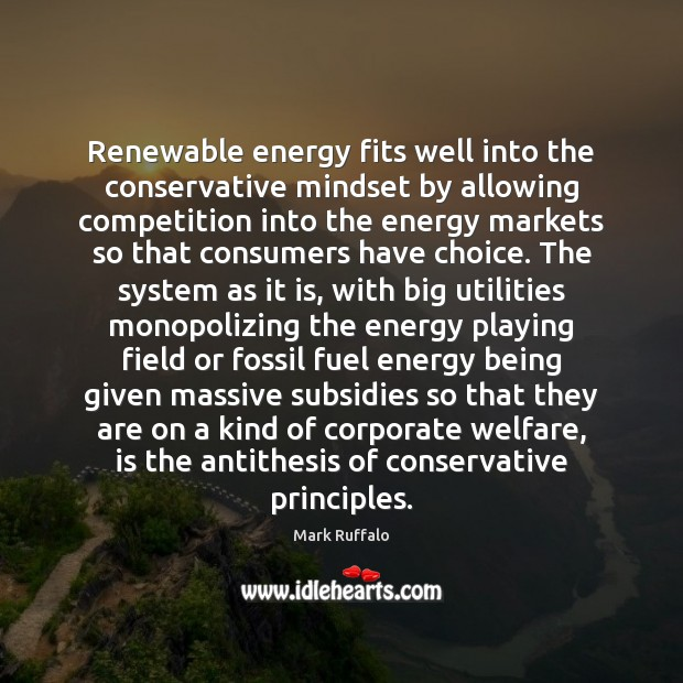 Renewable energy fits well into the conservative mindset by allowing competition into Mark Ruffalo Picture Quote
