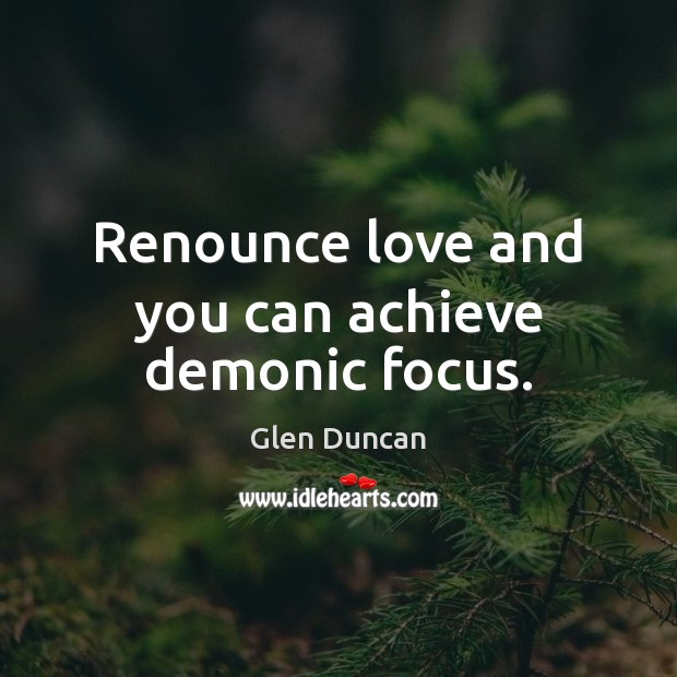 Renounce love and you can achieve demonic focus. Image