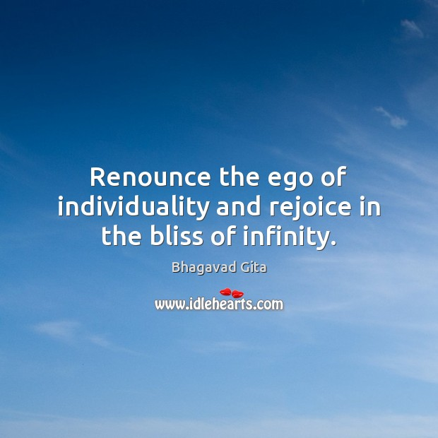Renounce the ego of individuality and rejoice in the bliss of infinity. Advice Quotes Image
