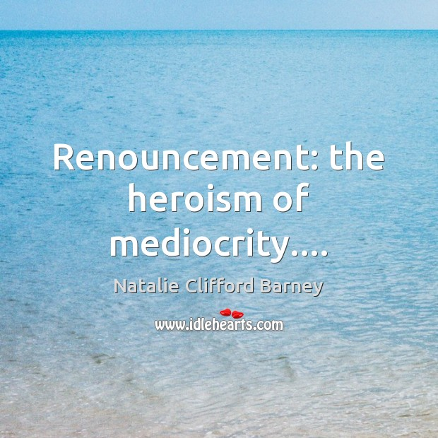 Image, Renouncement: the heroism of mediocrity….