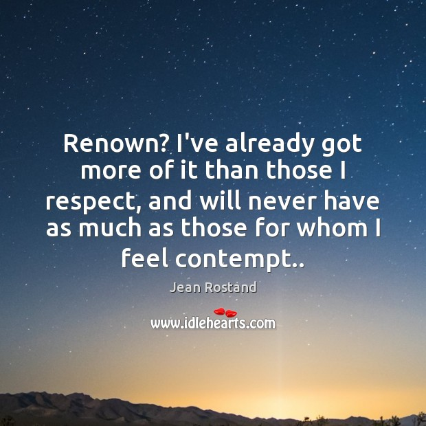 Renown? I've already got more of it than those I respect, and Jean Rostand Picture Quote