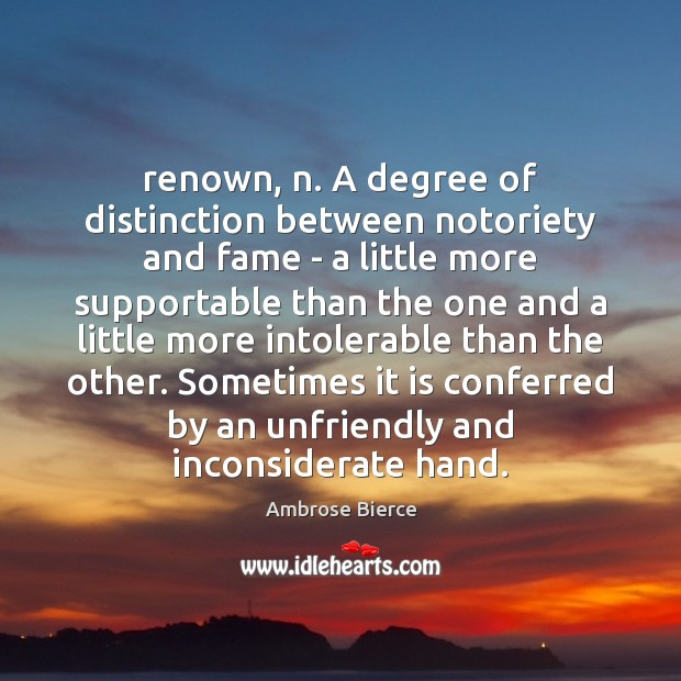 Renown, n. A degree of distinction between notoriety and fame – a Image