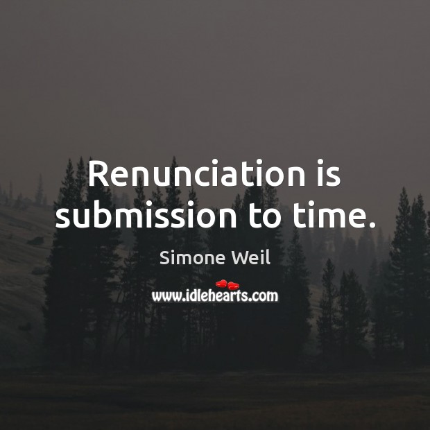 Image, Renunciation is submission to time.
